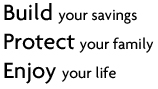 Build your savings. Protect your family. Enjoy your life.
